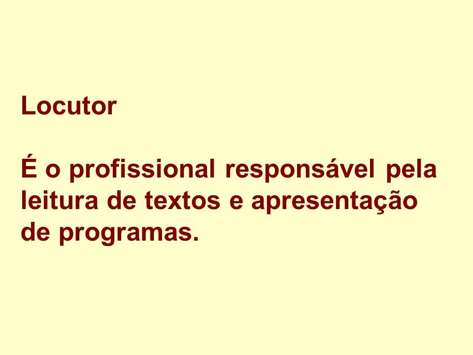 Locutor É o profissional responsável pela leitura de textos e apresentação de programas.