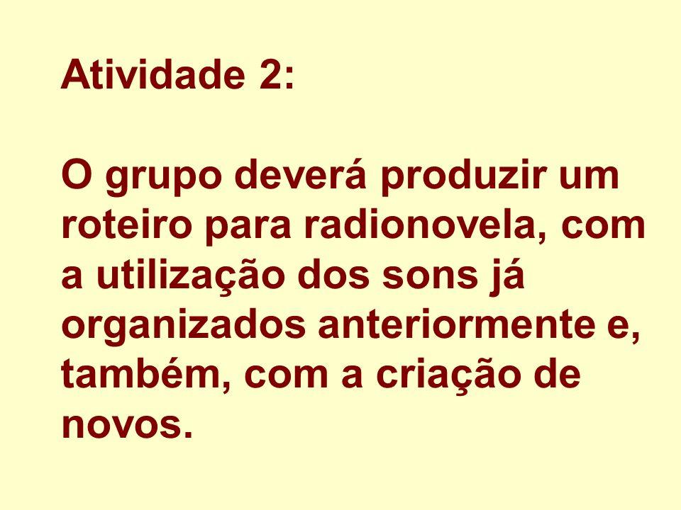 Atividade 2: O grupo deverá produzir um roteiro para radionovela, com a utilização dos sons já organizados anteriormente e, também, com a criação de novos.