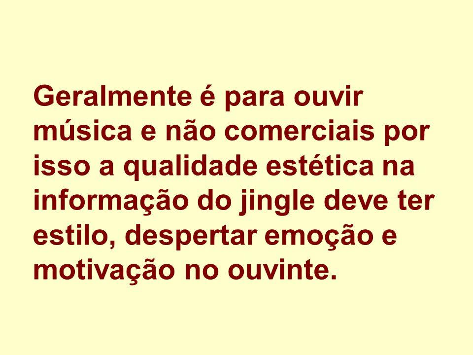 Geralmente é para ouvir música e não comerciais por isso a qualidade estética na informação do jingle deve ter estilo, despertar emoção e motivação no ouvinte.
