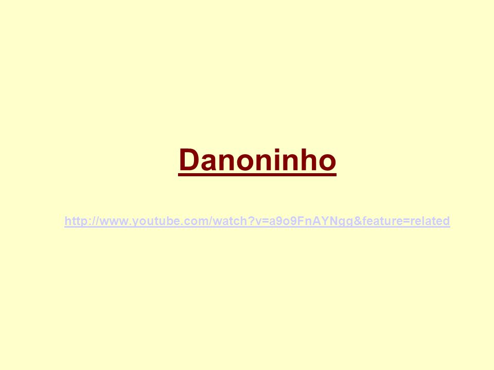 Danoninho http://www.youtube.com/watch v=a9o9FnAYNgg&feature=related