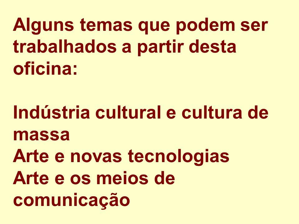 Alguns temas que podem ser trabalhados a partir desta oficina: Indústria cultural e cultura de massa Arte e novas tecnologias Arte e os meios de comunicação
