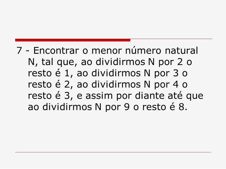 7 - Encontrar o menor número natural N, tal que, ao dividirmos N por 2 o resto é 1, ao dividirmos N por 3 o resto é 2, ao dividirmos N por 4 o resto é 3, e assim por diante até que ao dividirmos N por 9 o resto é 8.