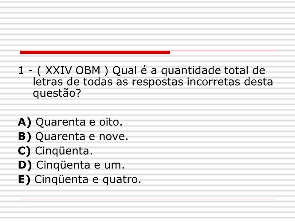 1 - ( XXIV OBM ) Qual é a quantidade total de letras de todas as respostas incorretas desta questão