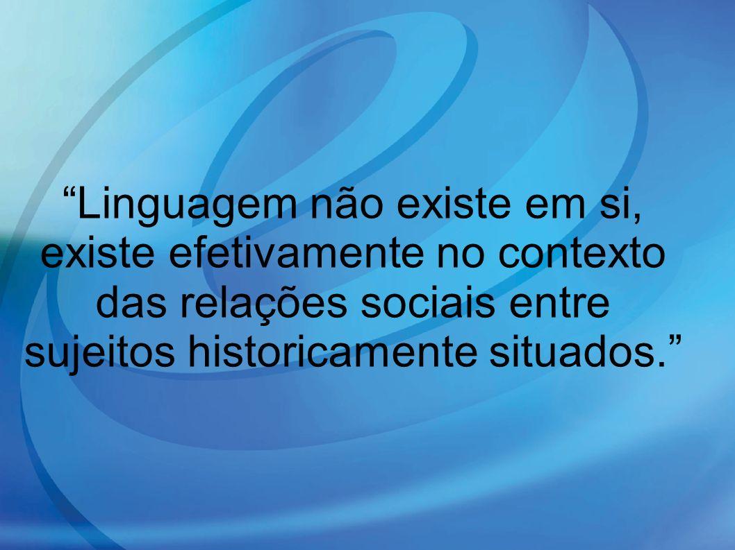 Linguagem não existe em si, existe efetivamente no contexto das relações sociais entre sujeitos historicamente situados.