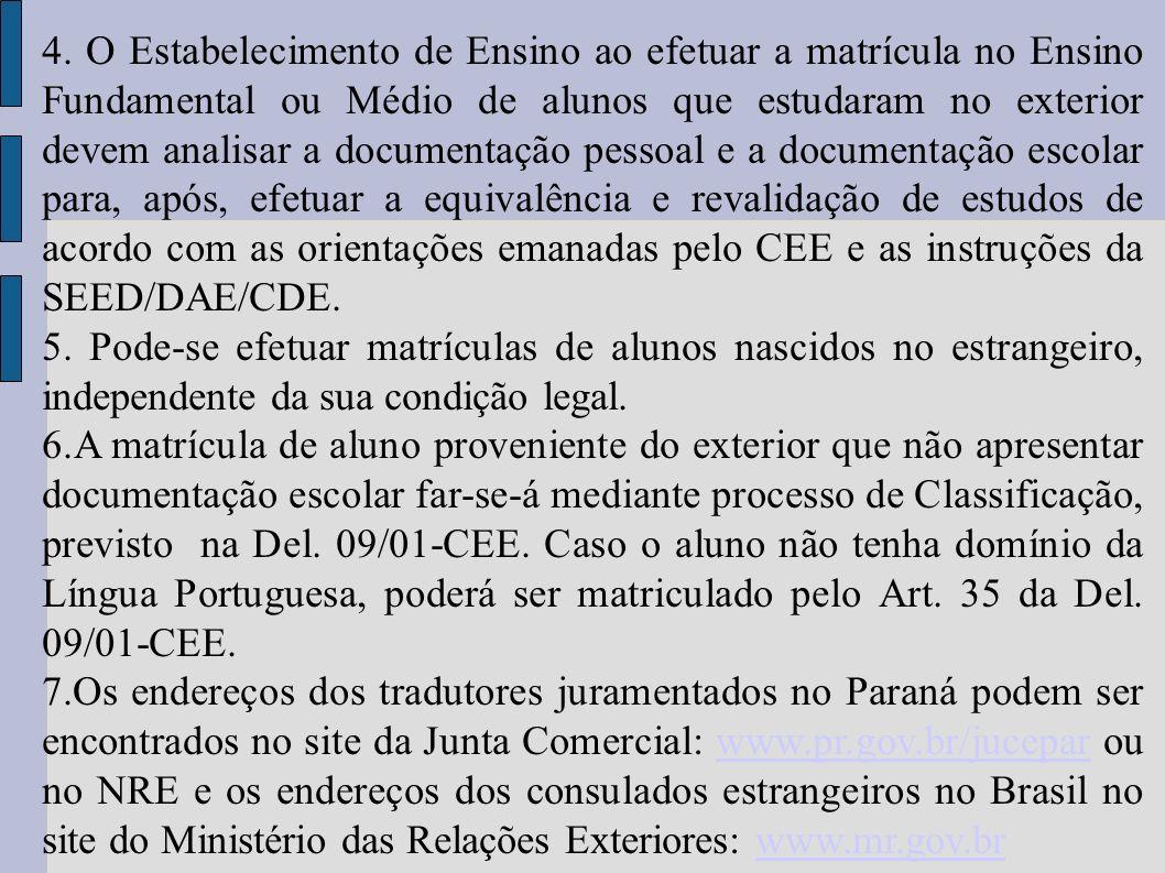 4. O Estabelecimento de Ensino ao efetuar a matrícula no Ensino Fundamental ou Médio de alunos que estudaram no exterior devem analisar a documentação pessoal e a documentação escolar para, após, efetuar a equivalência e revalidação de estudos de acordo com as orientações emanadas pelo CEE e as instruções da SEED/DAE/CDE.