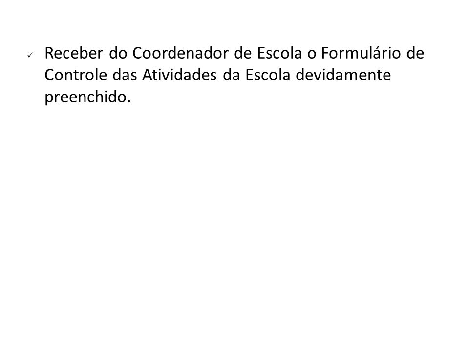 Receber do Coordenador de Escola o Formulário de Controle das Atividades da Escola devidamente preenchido.