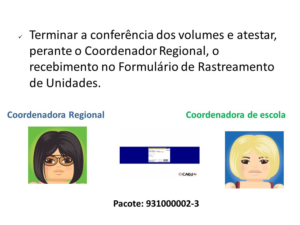 Terminar a conferência dos volumes e atestar, perante o Coordenador Regional, o recebimento no Formulário de Rastreamento de Unidades.