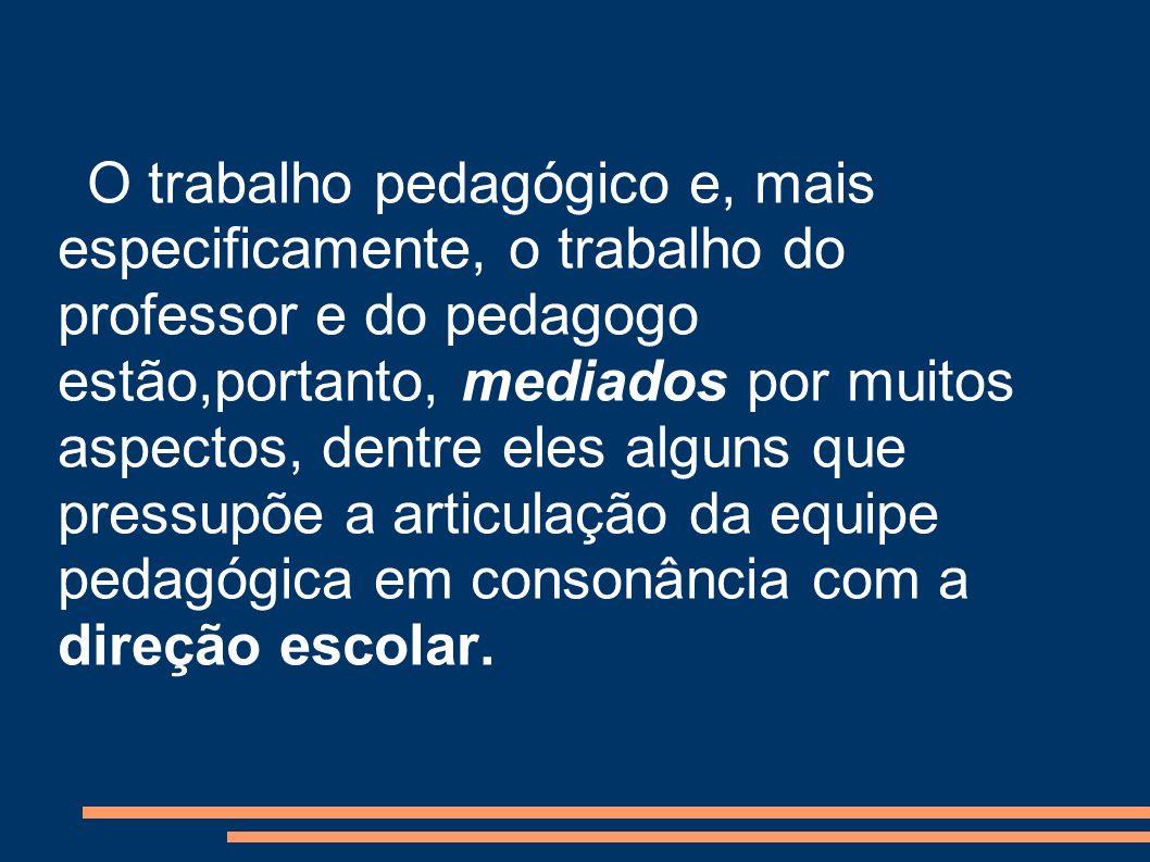 O trabalho pedagógico e, mais especificamente, o trabalho do professor e do pedagogo estão,portanto, mediados por muitos aspectos, dentre eles alguns que pressupõe a articulação da equipe pedagógica em consonância com a direção escolar.