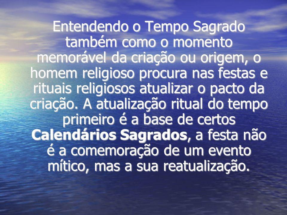 Entendendo o Tempo Sagrado também como o momento memorável da criação ou origem, o homem religioso procura nas festas e rituais religiosos atualizar o pacto da criação.