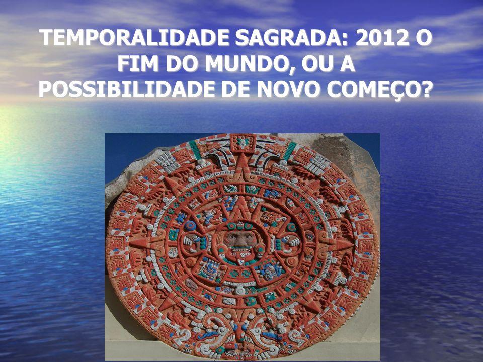 TEMPORALIDADE SAGRADA: 2012 O FIM DO MUNDO, OU A POSSIBILIDADE DE NOVO COMEÇO