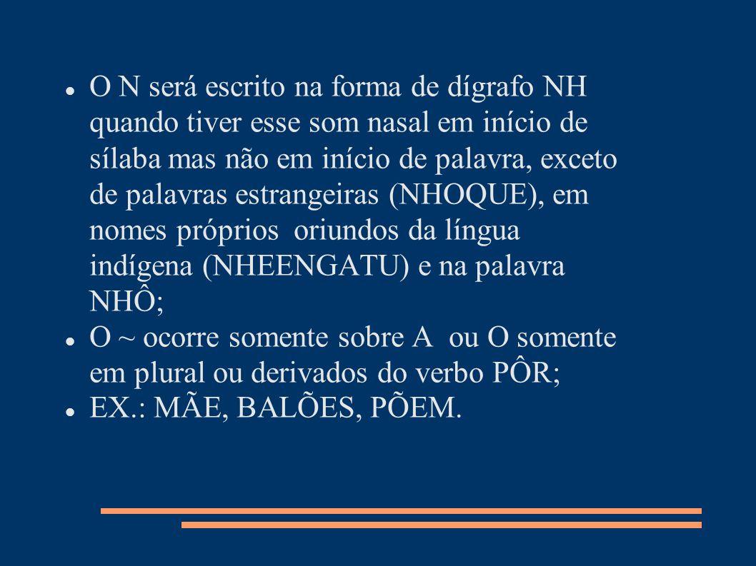 O N será escrito na forma de dígrafo NH quando tiver esse som nasal em início de sílaba mas não em início de palavra, exceto de palavras estrangeiras (NHOQUE), em nomes próprios oriundos da língua indígena (NHEENGATU) e na palavra NHÔ;
