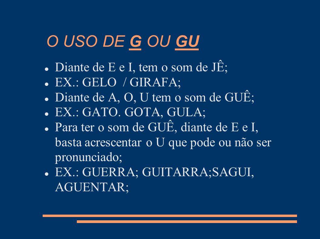 O USO DE G OU GU Diante de E e I, tem o som de JÊ; EX.: GELO / GIRAFA;