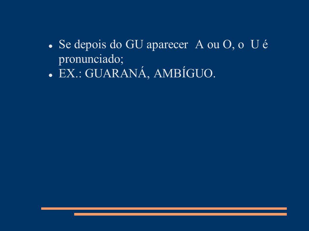 Se depois do GU aparecer A ou O, o U é pronunciado;
