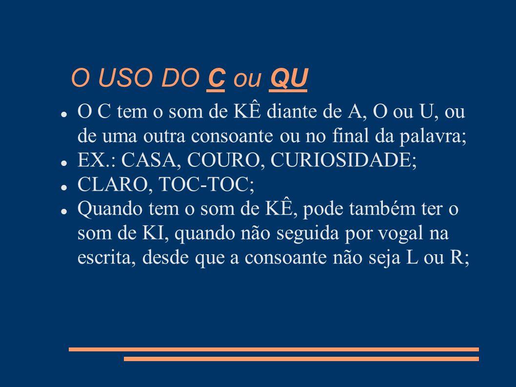 O USO DO C ou QU O C tem o som de KÊ diante de A, O ou U, ou de uma outra consoante ou no final da palavra;