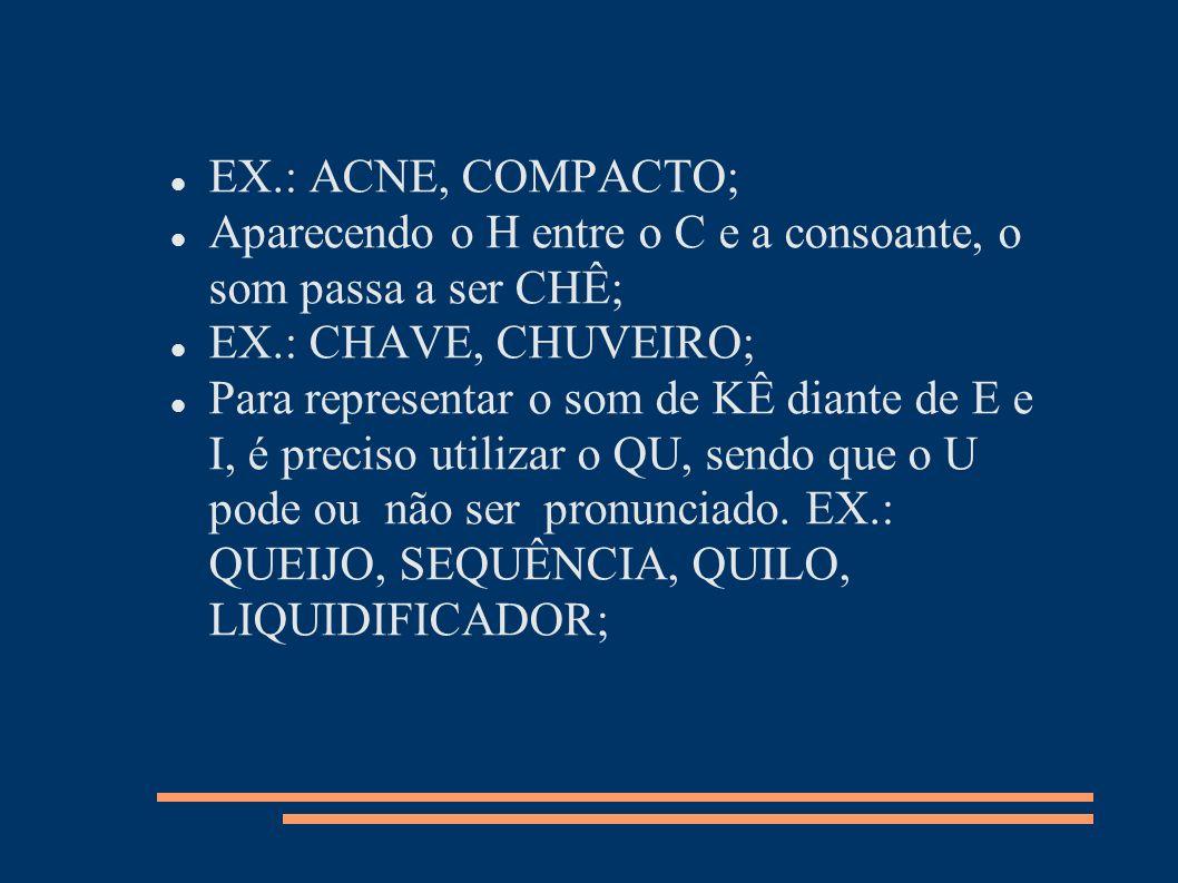 EX.: ACNE, COMPACTO; Aparecendo o H entre o C e a consoante, o som passa a ser CHÊ; EX.: CHAVE, CHUVEIRO;