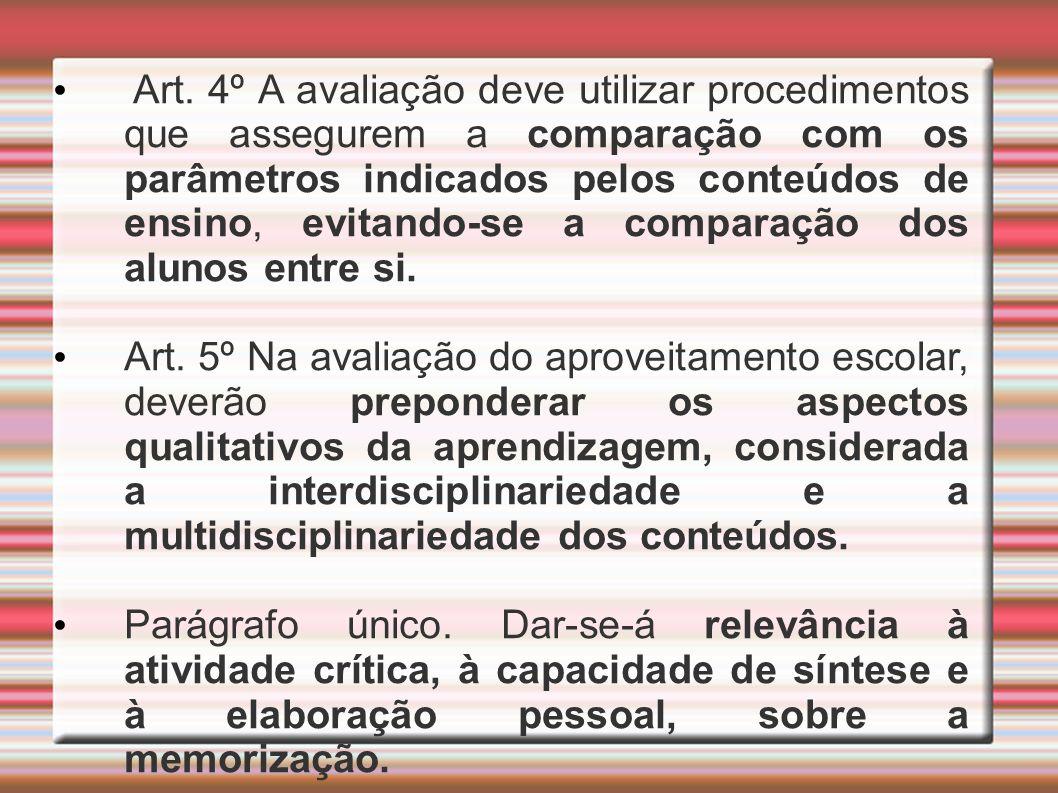 Art. 4º A avaliação deve utilizar procedimentos que assegurem a comparação com os parâmetros indicados pelos conteúdos de ensino, evitando-se a comparação dos alunos entre si.