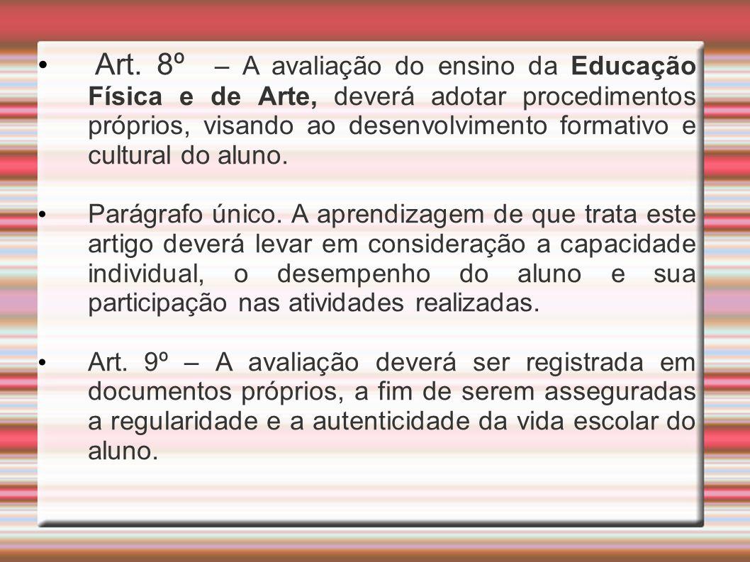 Art. 8º – A avaliação do ensino da Educação Física e de Arte, deverá adotar procedimentos próprios, visando ao desenvolvimento formativo e cultural do aluno.