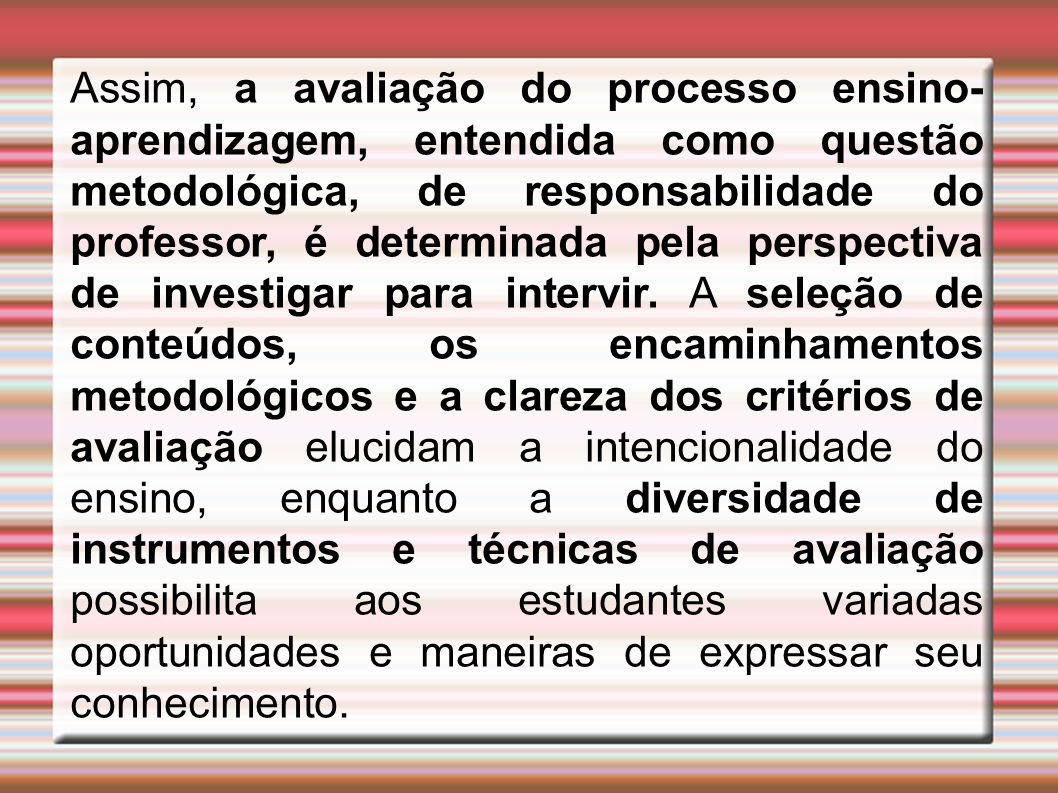 Assim, a avaliação do processo ensino-aprendizagem, entendida como questão metodológica, de responsabilidade do professor, é determinada pela perspectiva de investigar para intervir.