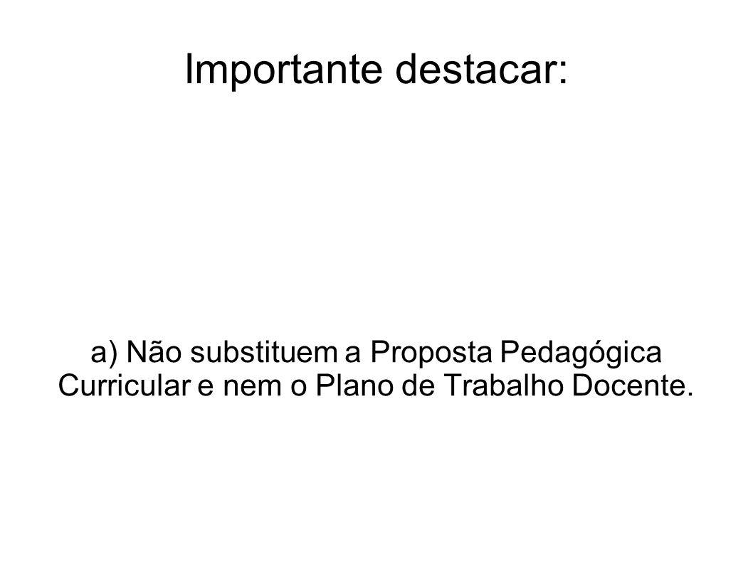 Importante destacar: a) Não substituem a Proposta Pedagógica Curricular e nem o Plano de Trabalho Docente.