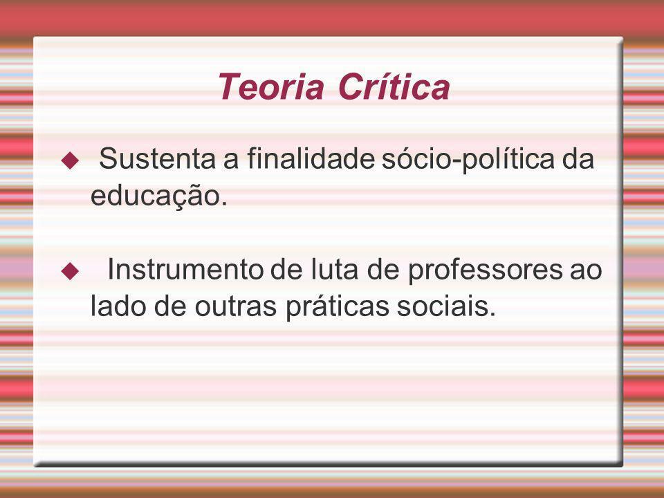 Teoria Crítica Sustenta a finalidade sócio-política da educação.