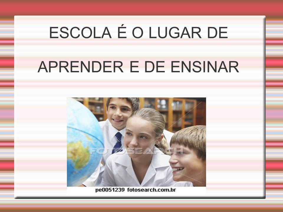 ESCOLA É O LUGAR DE APRENDER E DE ENSINAR