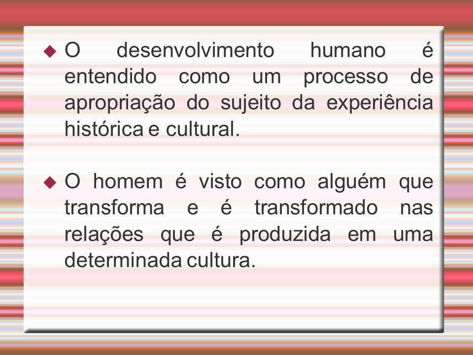 O desenvolvimento humano é entendido como um processo de apropriação do sujeito da experiência histórica e cultural.