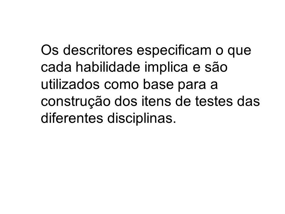 Os descritores especificam o que cada habilidade implica e são utilizados como base para a construção dos itens de testes das diferentes disciplinas.