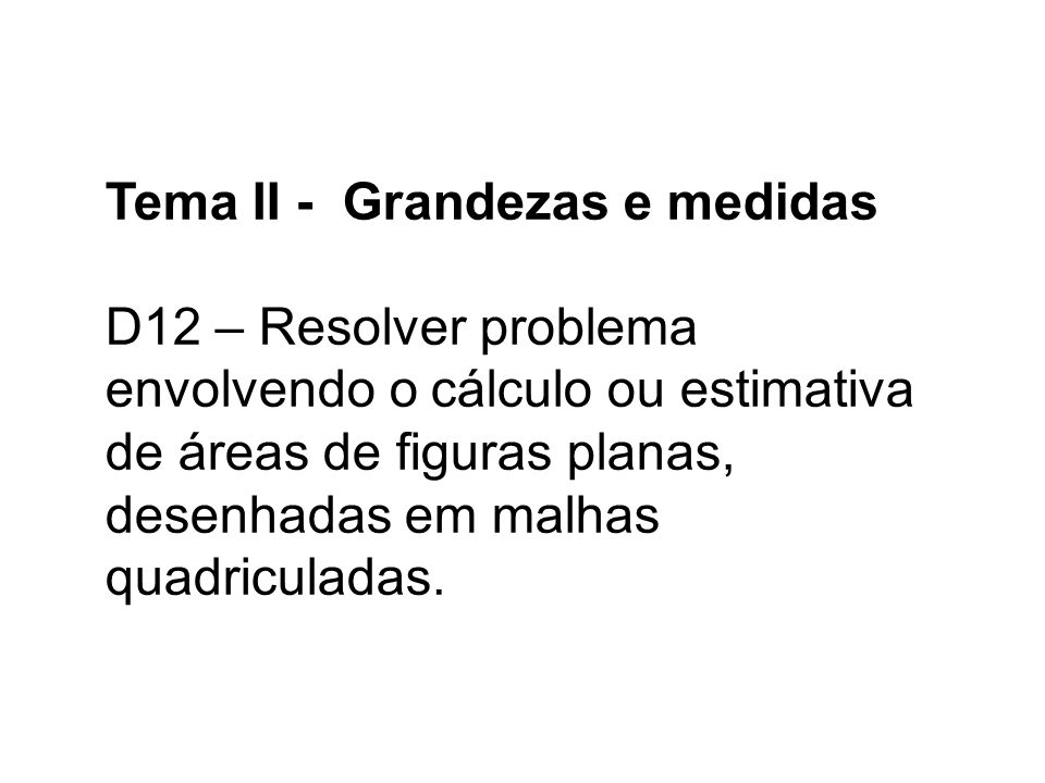 Tema II - Grandezas e medidas D12 – Resolver problema envolvendo o cálculo ou estimativa de áreas de figuras planas, desenhadas em malhas quadriculadas.