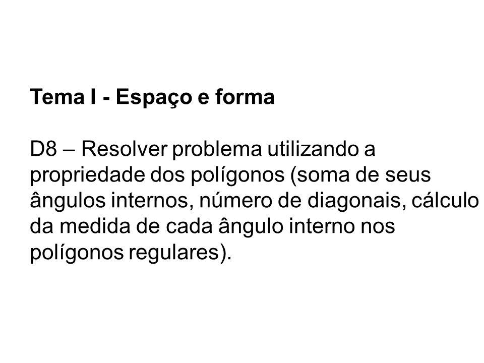 Tema I - Espaço e forma D8 – Resolver problema utilizando a propriedade dos polígonos (soma de seus ângulos internos, número de diagonais, cálculo da medida de cada ângulo interno nos polígonos regulares).