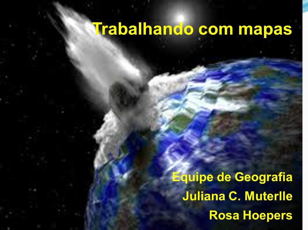 Trabalhando com mapas Equipe de Geografia Juliana C. Muterlle