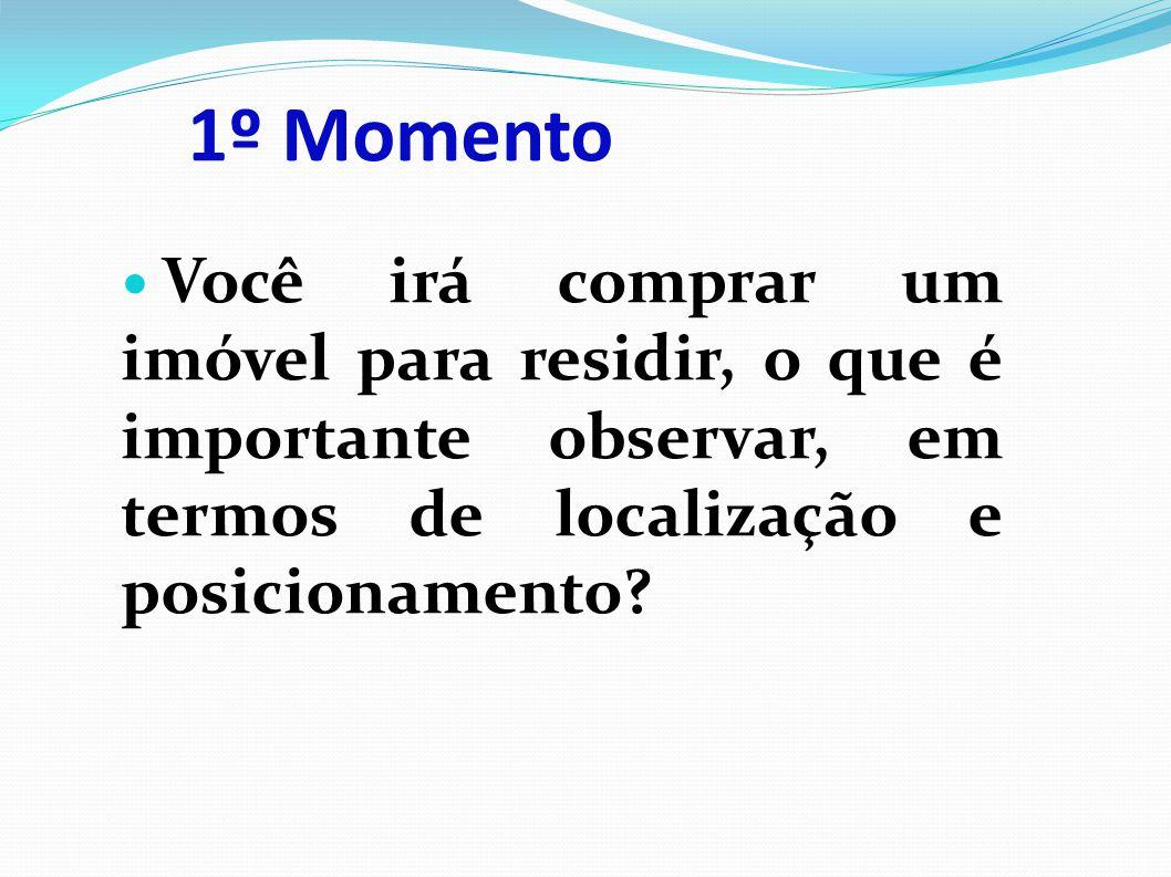1º Momento Você irá comprar um imóvel para residir, o que é importante observar, em termos de localização e posicionamento