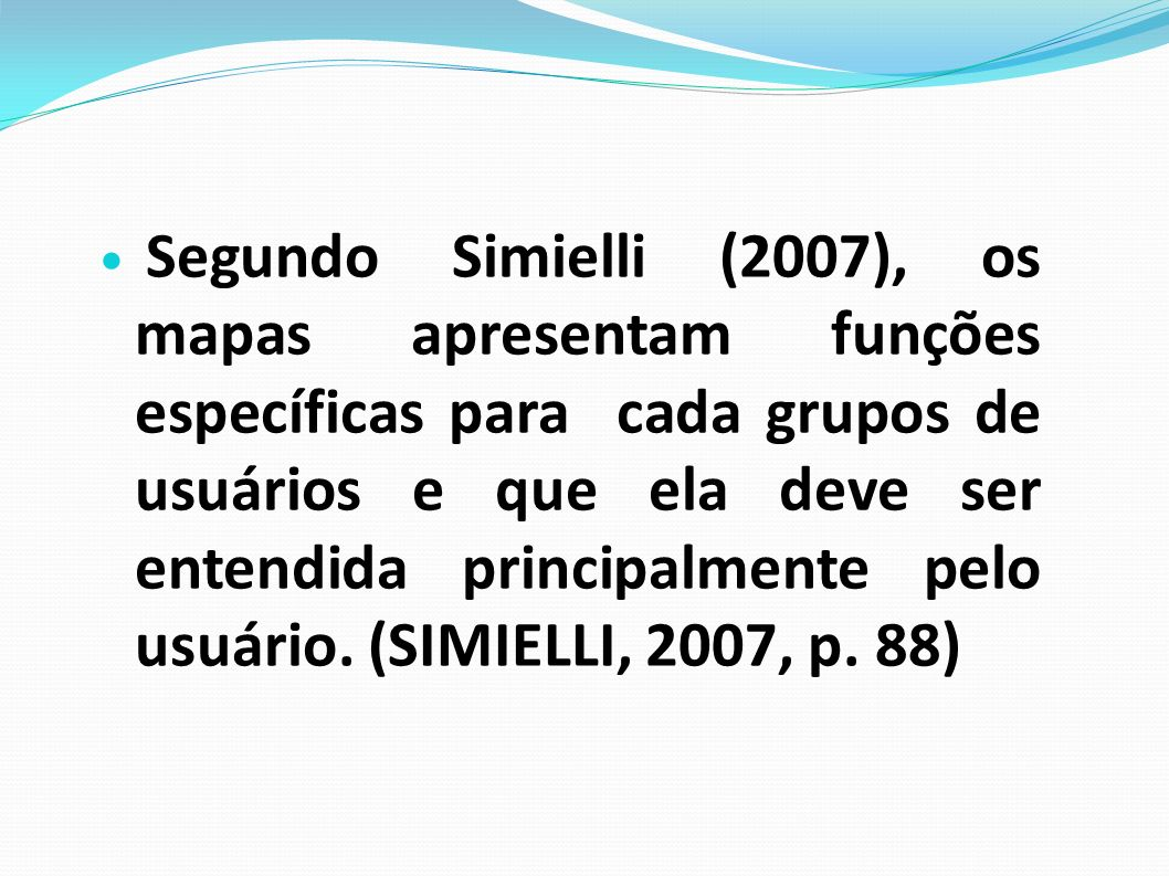 Segundo Simielli (2007), os mapas apresentam funções específicas para cada grupos de usuários e que ela deve ser entendida principalmente pelo usuário.