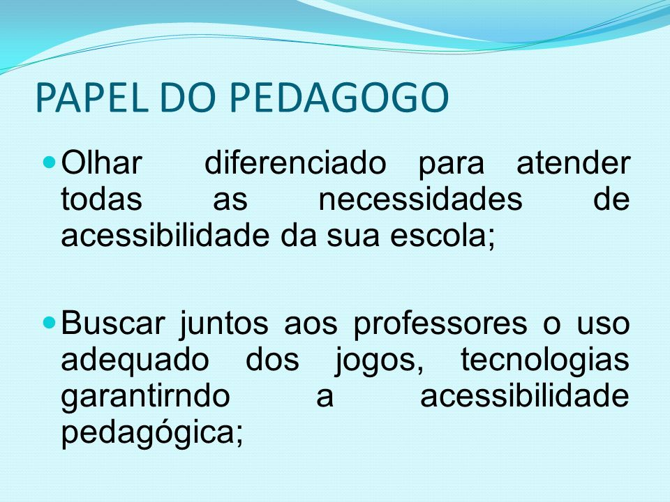 PAPEL DO PEDAGOGO Olhar diferenciado para atender todas as necessidades de acessibilidade da sua escola;