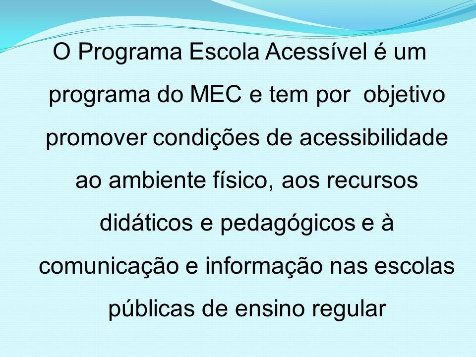 O Programa Escola Acessível é um programa do MEC e tem por objetivo promover condições de acessibilidade ao ambiente físico, aos recursos didáticos e pedagógicos e à comunicação e informação nas escolas públicas de ensino regular