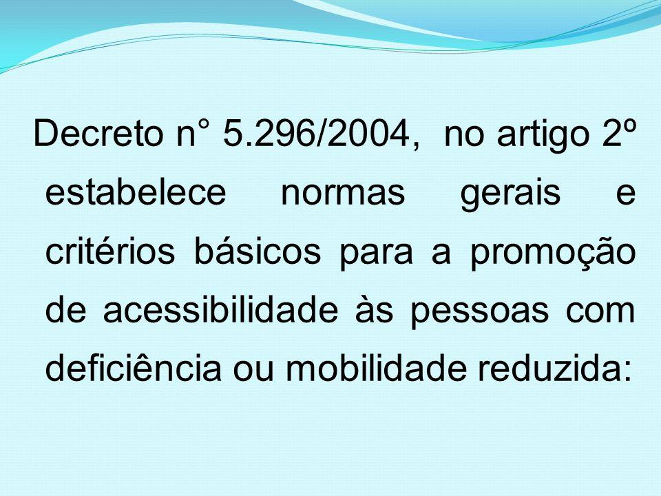 Decreto n° 5.296/2004, no artigo 2º estabelece normas gerais e critérios básicos para a promoção de acessibilidade às pessoas com deficiência ou mobilidade reduzida: