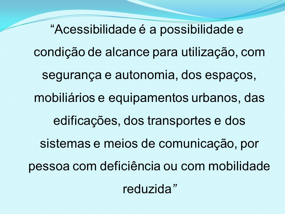 Acessibilidade é a possibilidade e condição de alcance para utilização, com segurança e autonomia, dos espaços, mobiliários e equipamentos urbanos, das edificações, dos transportes e dos sistemas e meios de comunicação, por pessoa com deficiência ou com mobilidade reduzida