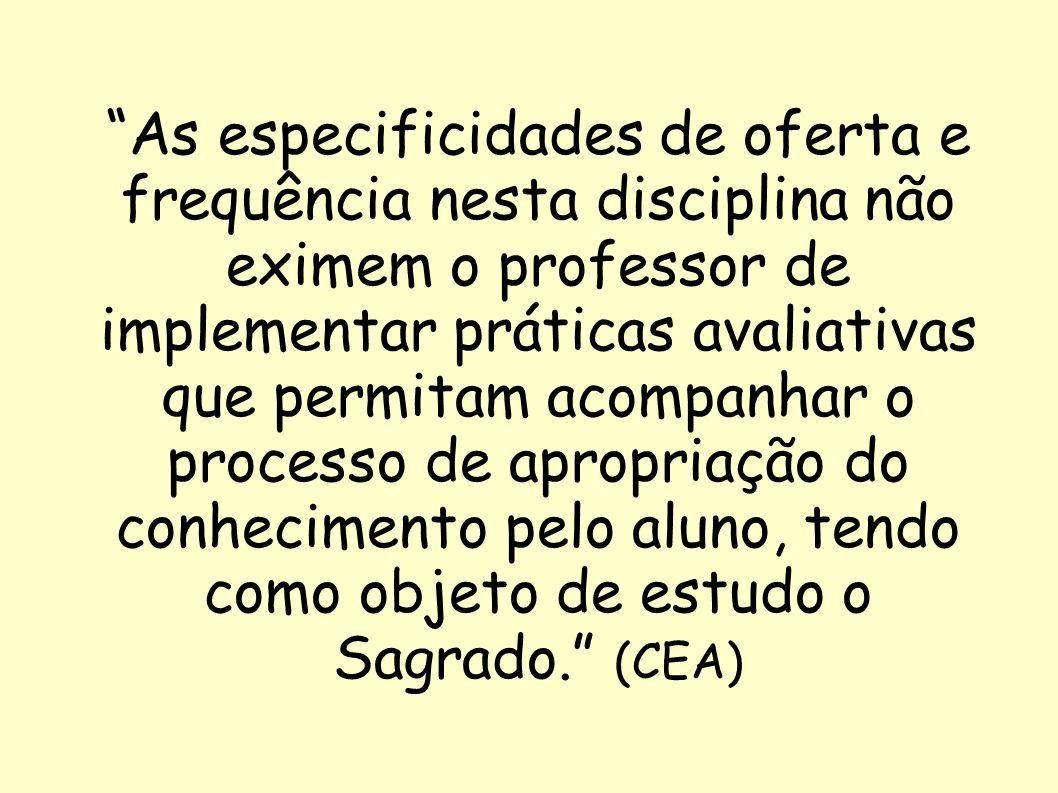 As especificidades de oferta e frequência nesta disciplina não eximem o professor de implementar práticas avaliativas que permitam acompanhar o processo de apropriação do conhecimento pelo aluno, tendo como objeto de estudo o Sagrado. (CEA)