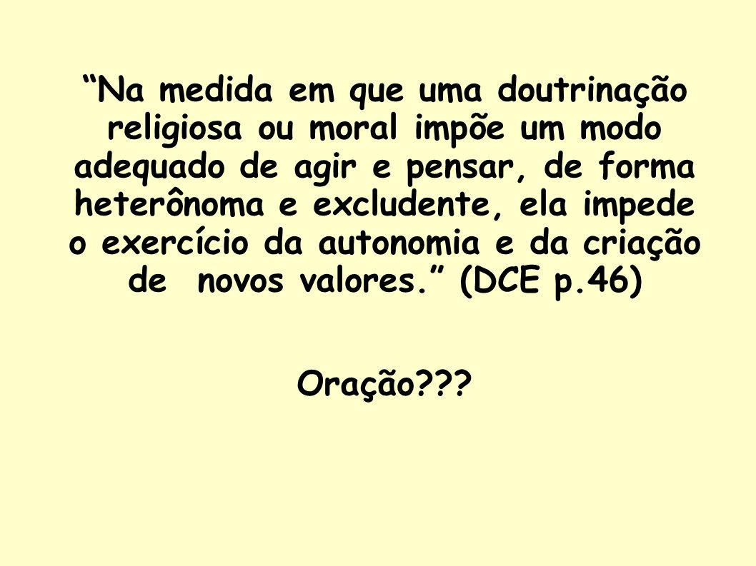 Na medida em que uma doutrinação religiosa ou moral impõe um modo adequado de agir e pensar, de forma heterônoma e excludente, ela impede o exercício da autonomia e da criação de novos valores. (DCE p.46)