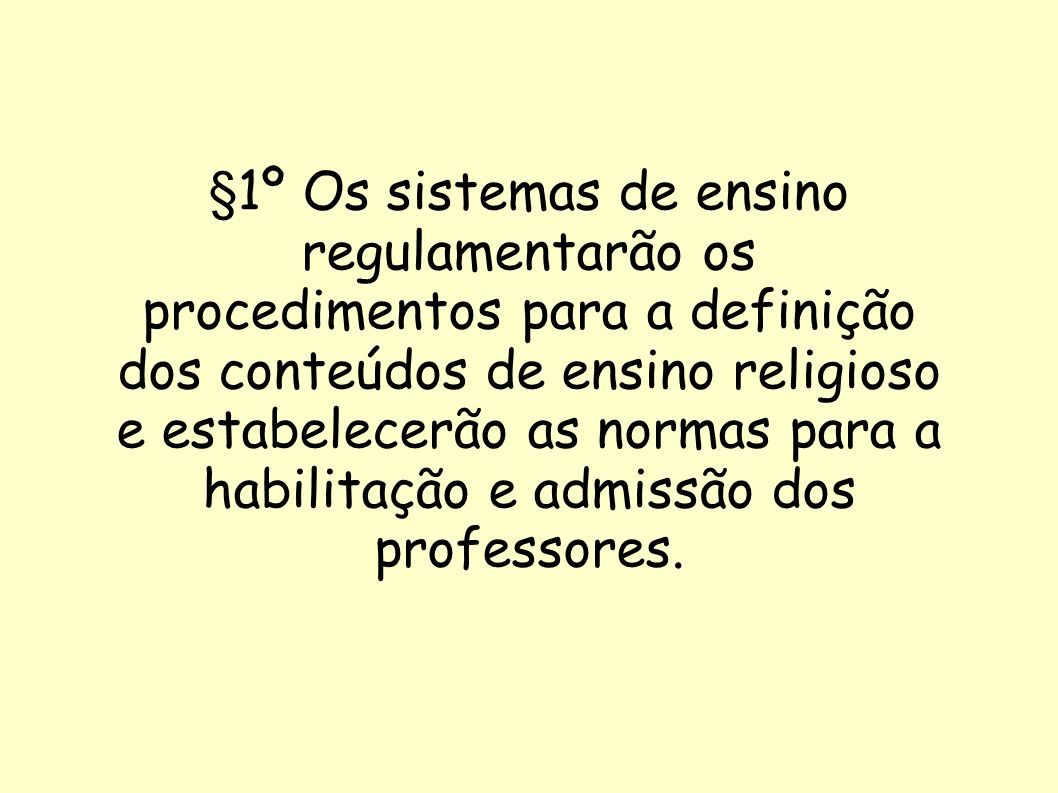 §1º Os sistemas de ensino regulamentarão os procedimentos para a definição dos conteúdos de ensino religioso e estabelecerão as normas para a habilitação e admissão dos professores.