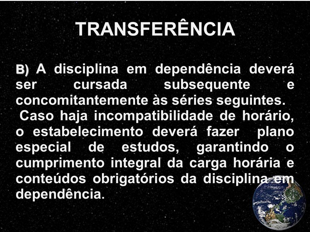 TRANSFERÊNCIA B) A disciplina em dependência deverá ser cursada subsequente e concomitantemente às séries seguintes.