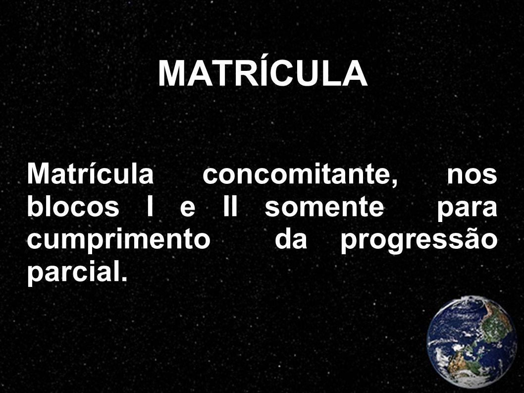 MATRÍCULA Matrícula concomitante, nos blocos I e II somente para cumprimento da progressão parcial.
