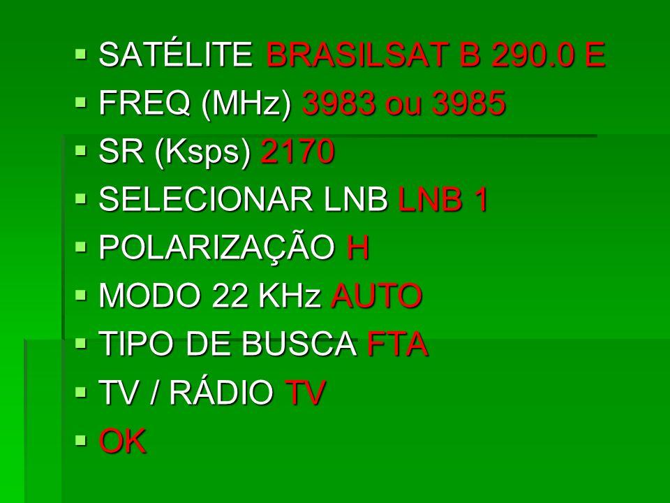 SATÉLITE BRASILSAT B 290.0 E FREQ (MHz) 3983 ou 3985. SR (Ksps) 2170. SELECIONAR LNB LNB 1. POLARIZAÇÃO H.