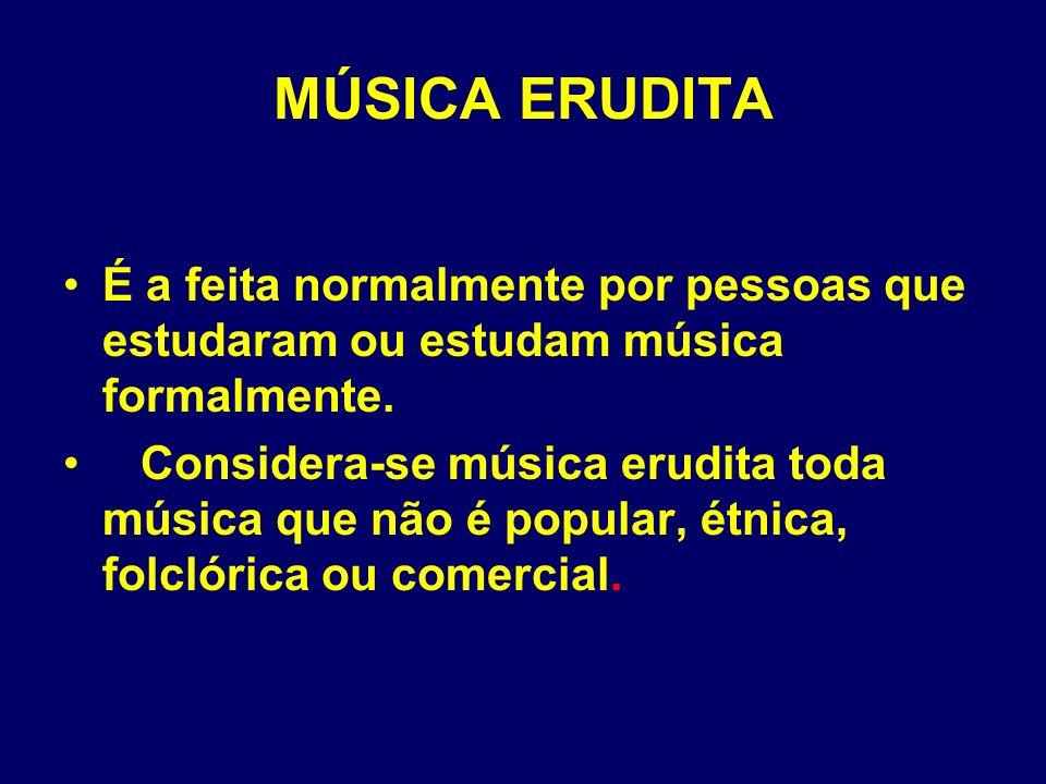 MÚSICA ERUDITA É a feita normalmente por pessoas que estudaram ou estudam música formalmente.