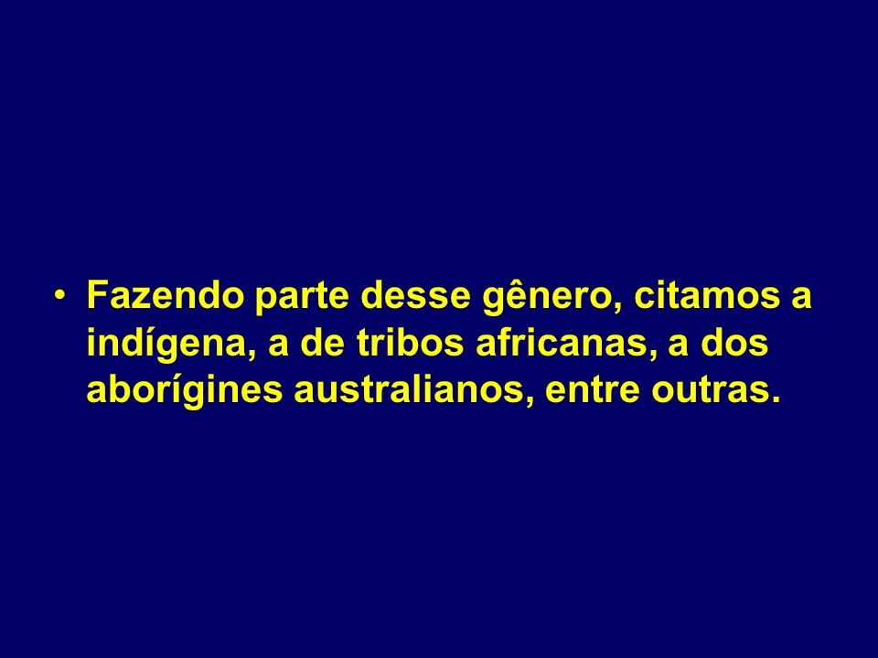 Fazendo parte desse gênero, citamos a indígena, a de tribos africanas, a dos aborígines australianos, entre outras.