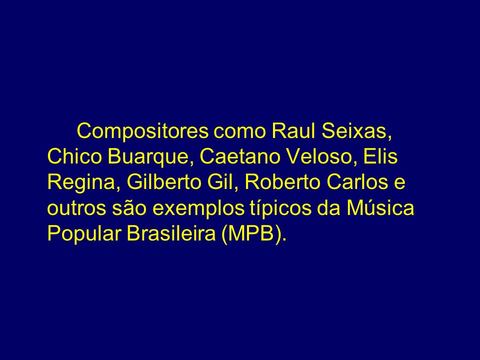 Compositores como Raul Seixas, Chico Buarque, Caetano Veloso, Elis Regina, Gilberto Gil, Roberto Carlos e outros são exemplos típicos da Música Popular Brasileira (MPB).