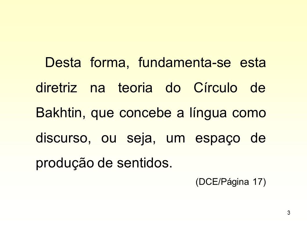 Desta forma, fundamenta-se esta diretriz na teoria do Círculo de Bakhtin, que concebe a língua como discurso, ou seja, um espaço de produção de sentidos.