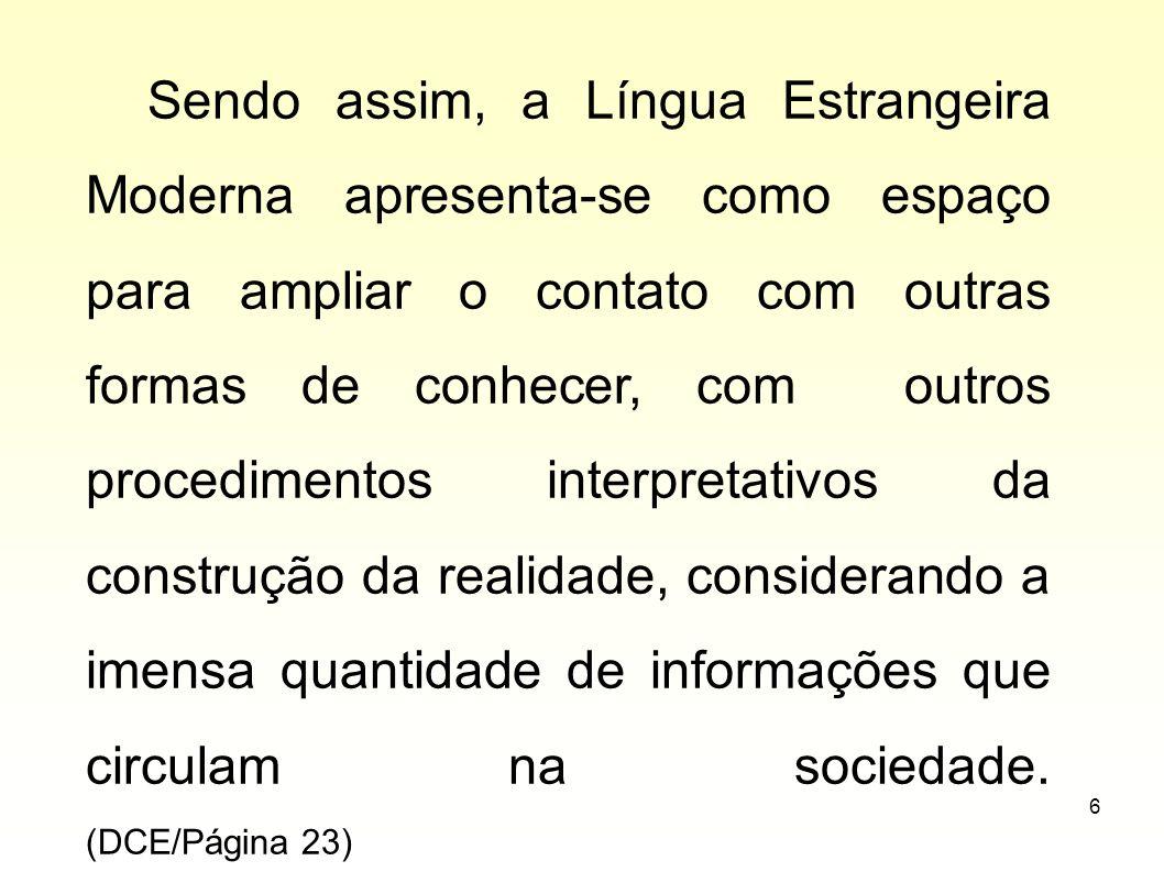 Sendo assim, a Língua Estrangeira Moderna apresenta-se como espaço para ampliar o contato com outras formas de conhecer, com outros procedimentos interpretativos da construção da realidade, considerando a imensa quantidade de informações que circulam na sociedade.