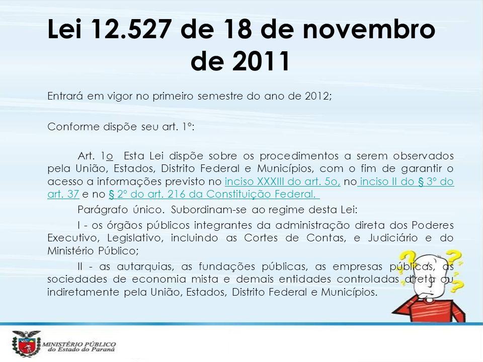 Lei 12.527 de 18 de novembro de 2011 Entrará em vigor no primeiro semestre do ano de 2012; Conforme dispõe seu art. 1º: