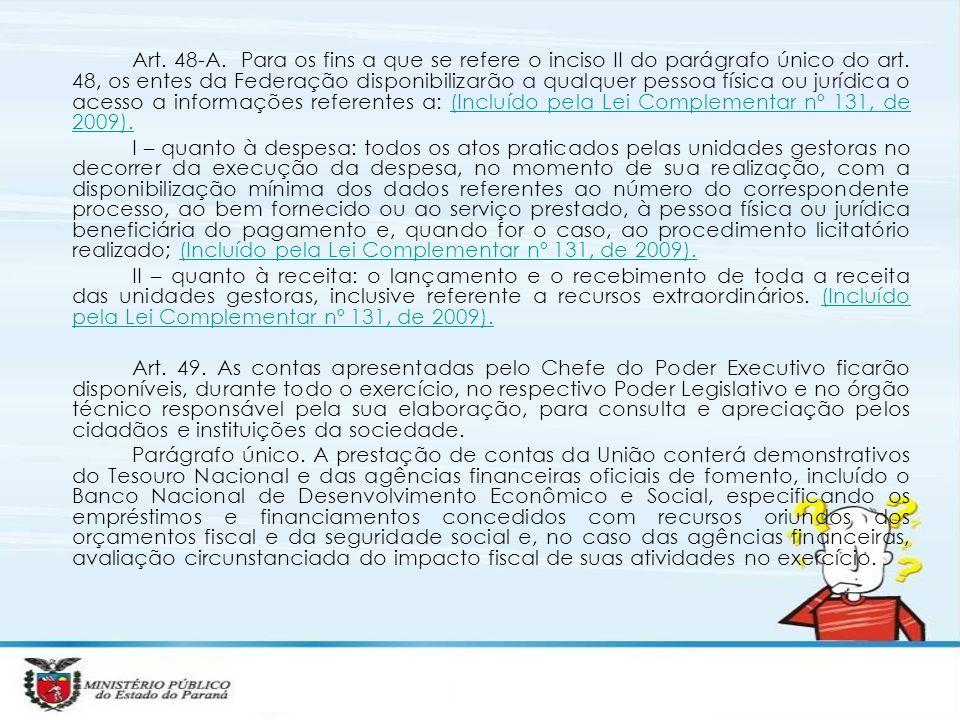 Art. 48-A. Para os fins a que se refere o inciso II do parágrafo único do art. 48, os entes da Federação disponibilizarão a qualquer pessoa física ou jurídica o acesso a informações referentes a: (Incluído pela Lei Complementar nº 131, de 2009).