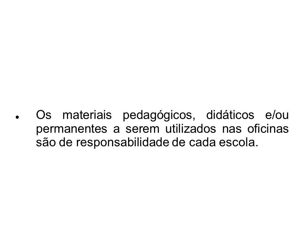Os materiais pedagógicos, didáticos e/ou permanentes a serem utilizados nas oficinas são de responsabilidade de cada escola.